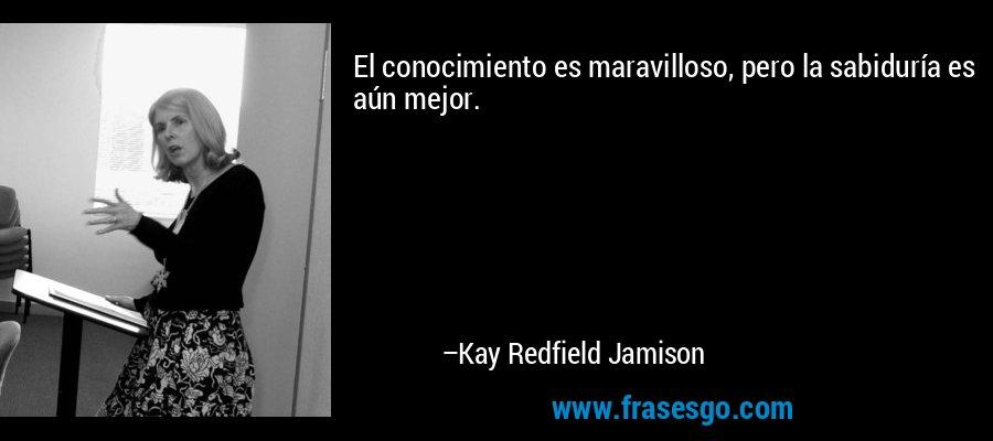 El conocimiento es maravilloso, pero la sabiduría es aún mejor. – Kay Redfield Jamison