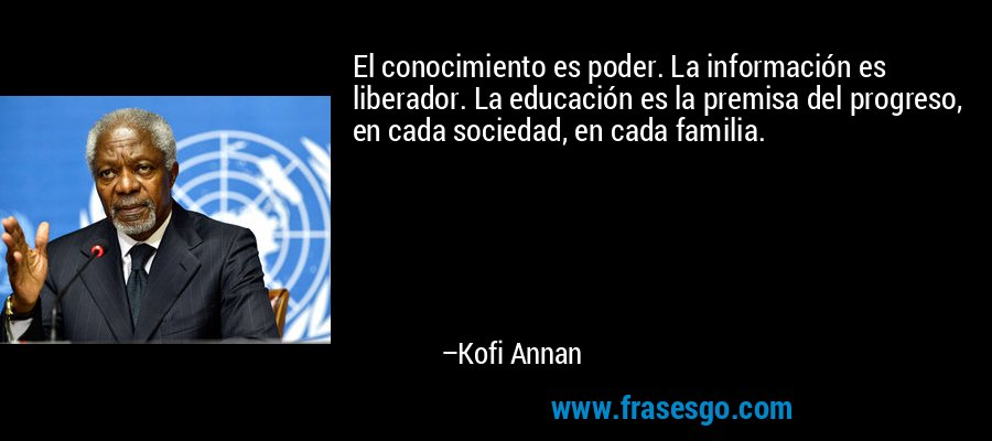 El conocimiento es poder. La información es liberador. La educación es la premisa del progreso, en cada sociedad, en cada familia. – Kofi Annan