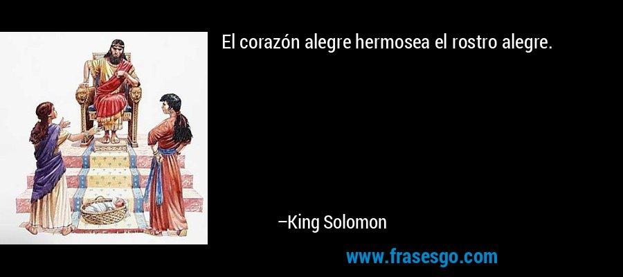 El corazón alegre hermosea el rostro alegre. – King Solomon