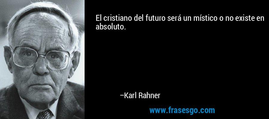 El cristiano del futuro será un místico o no existe en absoluto. – Karl Rahner