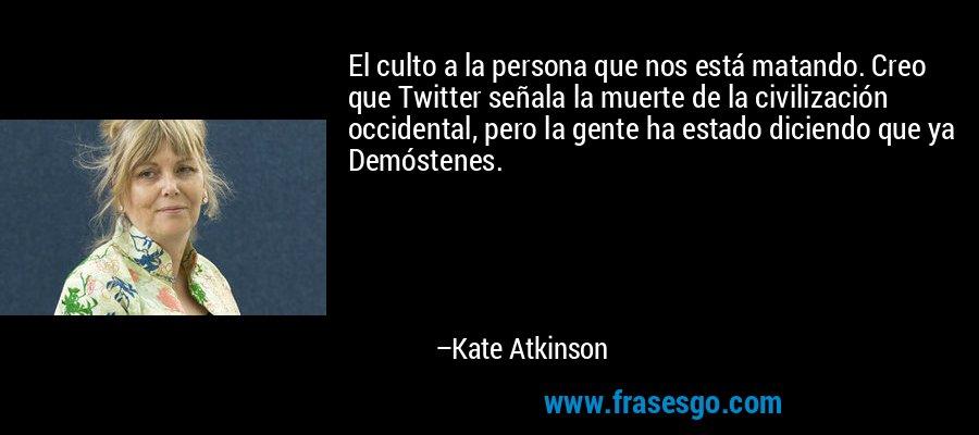 El culto a la persona que nos está matando. Creo que Twitter señala la muerte de la civilización occidental, pero la gente ha estado diciendo que ya Demóstenes. – Kate Atkinson