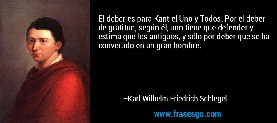 El deber es para Kant el Uno y Todos. Por el deber de gratitud, según él, uno tiene que defender y estima que los antiguos, y sólo por deber que se ha convertido en un gran hombre. – Karl Wilhelm Friedrich Schlegel