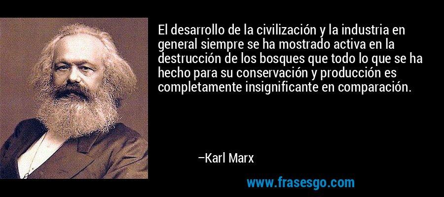 El desarrollo de la civilización y la industria en general siempre se ha mostrado activa en la destrucción de los bosques que todo lo que se ha hecho para su conservación y producción es completamente insignificante en comparación. – Karl Marx