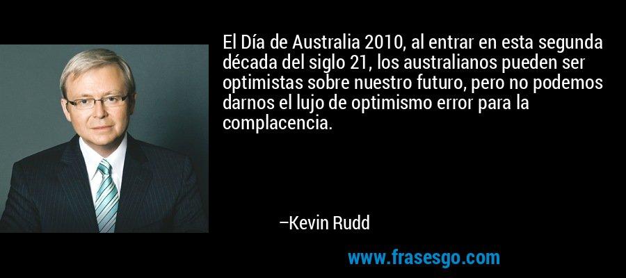 El Día de Australia 2010, al entrar en esta segunda década del siglo 21, los australianos pueden ser optimistas sobre nuestro futuro, pero no podemos darnos el lujo de optimismo error para la complacencia. – Kevin Rudd