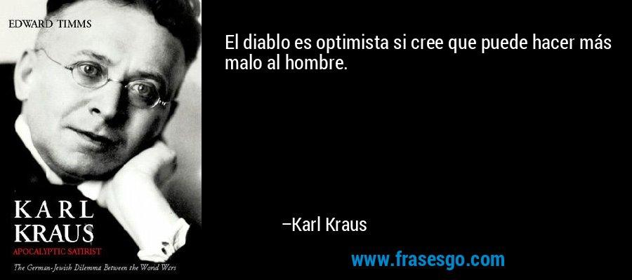 El diablo es optimista si cree que puede hacer más malo al hombre. – Karl Kraus