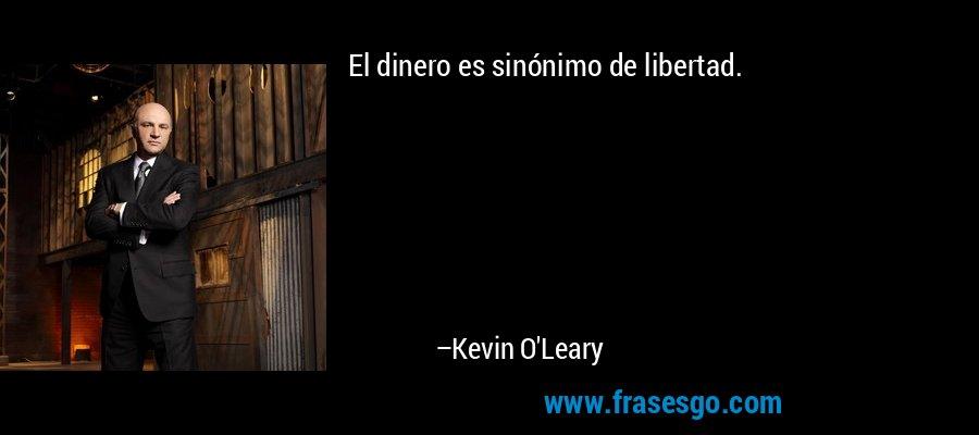 El dinero es sinónimo de libertad. – Kevin O'Leary