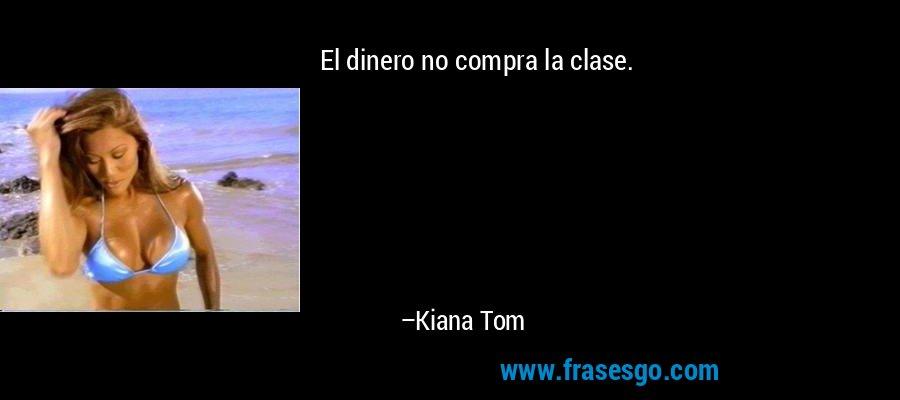 El dinero no compra la clase. – Kiana Tom