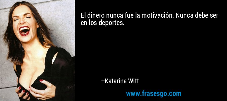 El dinero nunca fue la motivación. Nunca debe ser en los deportes. – Katarina Witt