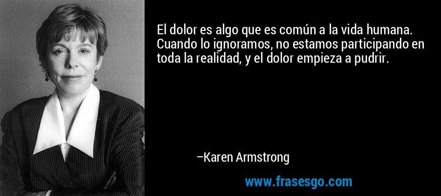 El dolor es algo que es común a la vida humana. Cuando lo ignoramos, no estamos participando en toda la realidad, y el dolor empieza a pudrir. – Karen Armstrong