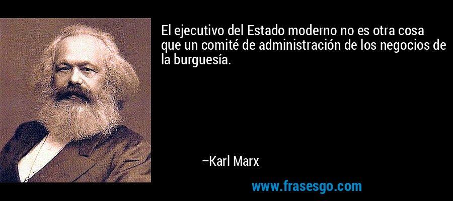 El ejecutivo del Estado moderno no es otra cosa que un comité de administración de los negocios de la burguesía. – Karl Marx