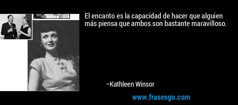 El encanto es la capacidad de hacer que alguien más piensa que ambos son bastante maravilloso. – Kathleen Winsor