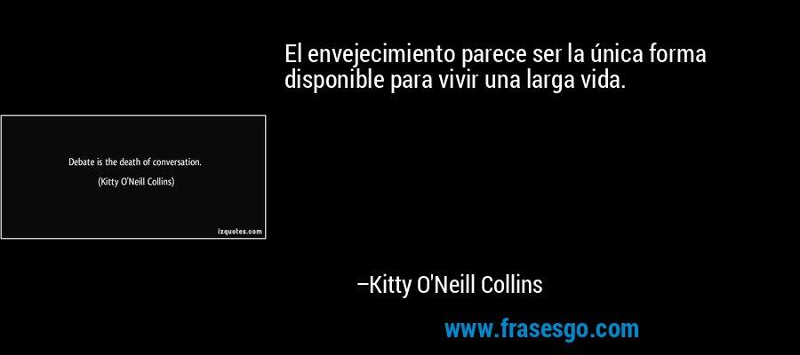 El envejecimiento parece ser la única forma disponible para vivir una larga vida. – Kitty O'Neill Collins