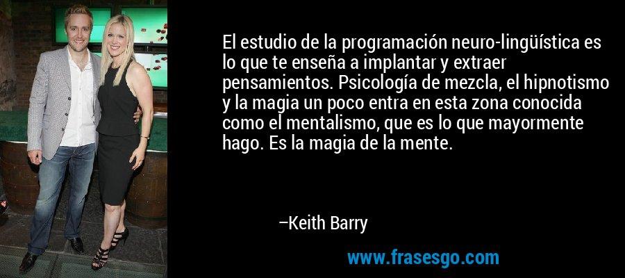 El estudio de la programación neuro-lingüística es lo que te enseña a implantar y extraer pensamientos. Psicología de mezcla, el hipnotismo y la magia un poco entra en esta zona conocida como el mentalismo, que es lo que mayormente hago. Es la magia de la mente. – Keith Barry