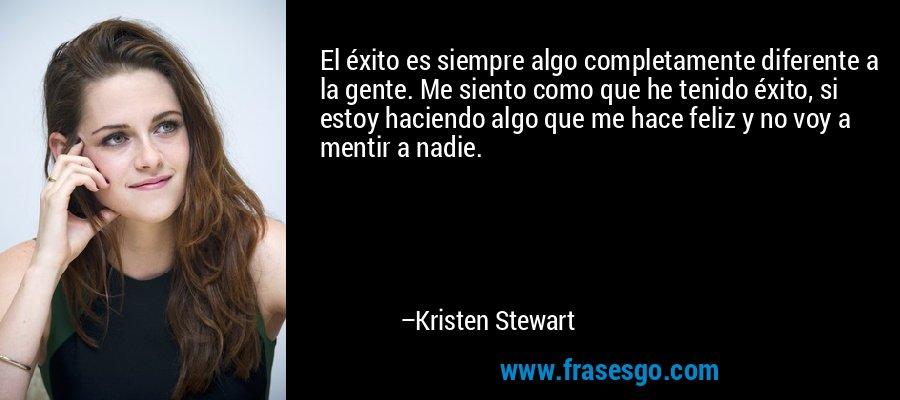 El éxito es siempre algo completamente diferente a la gente. Me siento como que he tenido éxito, si estoy haciendo algo que me hace feliz y no voy a mentir a nadie. – Kristen Stewart