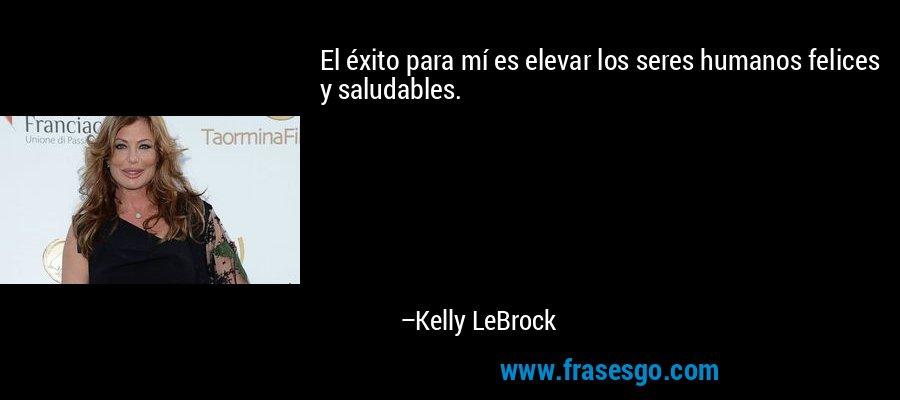 El éxito para mí es elevar los seres humanos felices y saludables. – Kelly LeBrock