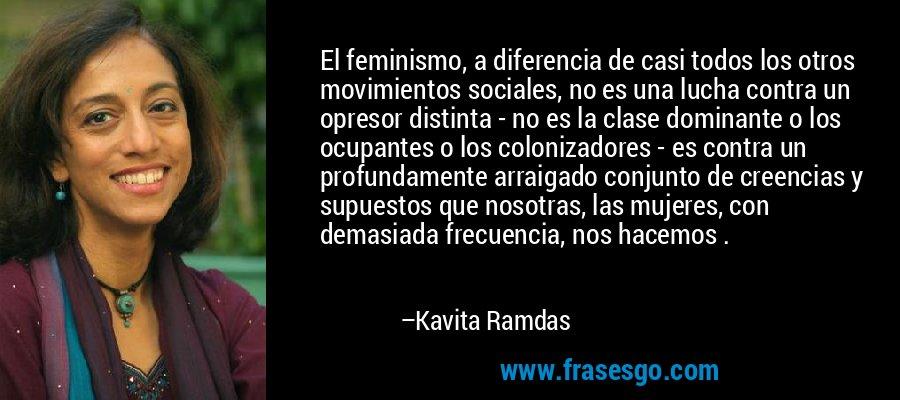 El feminismo, a diferencia de casi todos los otros movimientos sociales, no es una lucha contra un opresor distinta - no es la clase dominante o los ocupantes o los colonizadores - es contra un profundamente arraigado conjunto de creencias y supuestos que nosotras, las mujeres, con demasiada frecuencia, nos hacemos . – Kavita Ramdas