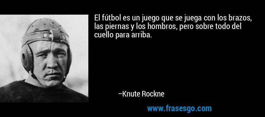 El fútbol es un juego que se juega con los brazos, las piernas y los hombros, pero sobre todo del cuello para arriba. – Knute Rockne