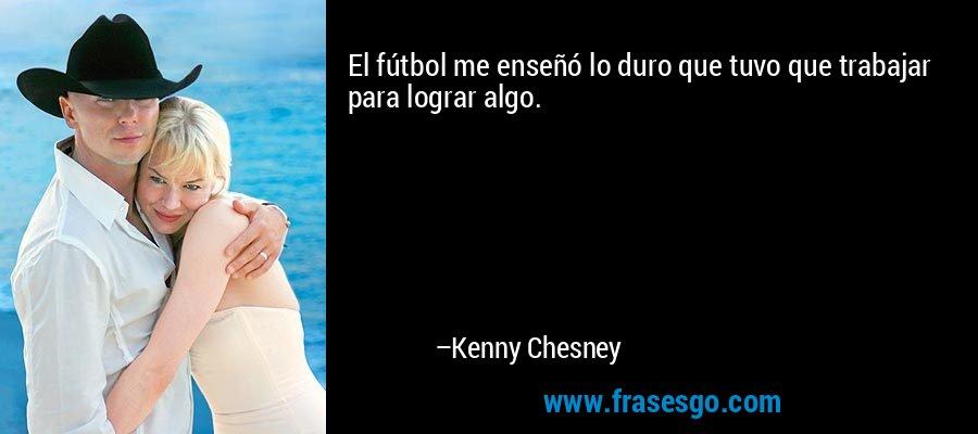 El fútbol me enseñó lo duro que tuvo que trabajar para lograr algo. – Kenny Chesney