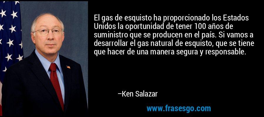 El gas de esquisto ha proporcionado los Estados Unidos la oportunidad de tener 100 años de suministro que se producen en el país. Si vamos a desarrollar el gas natural de esquisto, que se tiene que hacer de una manera segura y responsable. – Ken Salazar