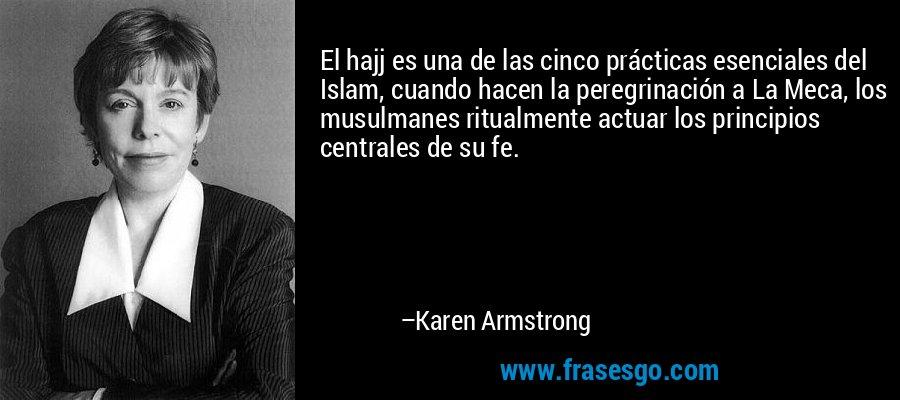 El hajj es una de las cinco prácticas esenciales del Islam, cuando hacen la peregrinación a La Meca, los musulmanes ritualmente actuar los principios centrales de su fe. – Karen Armstrong