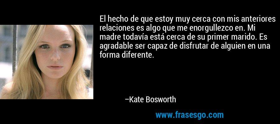 El hecho de que estoy muy cerca con mis anteriores relaciones es algo que me enorgullezco en. Mi madre todavía está cerca de su primer marido. Es agradable ser capaz de disfrutar de alguien en una forma diferente. – Kate Bosworth