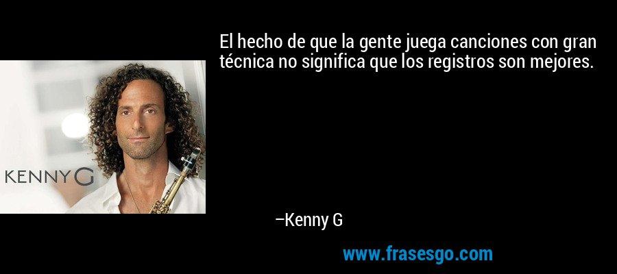 El hecho de que la gente juega canciones con gran técnica no significa que los registros son mejores. – Kenny G