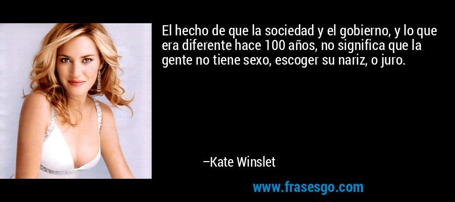 El hecho de que la sociedad y el gobierno, y lo que era diferente hace 100 años, no significa que la gente no tiene sexo, escoger su nariz, o juro. – Kate Winslet