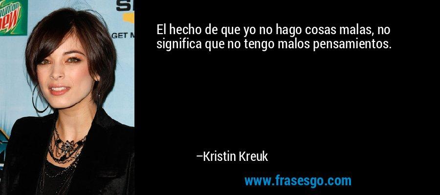 El hecho de que yo no hago cosas malas, no significa que no tengo malos pensamientos. – Kristin Kreuk