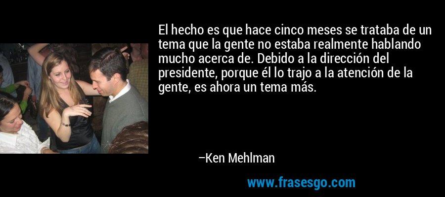 El hecho es que hace cinco meses se trataba de un tema que la gente no estaba realmente hablando mucho acerca de. Debido a la dirección del presidente, porque él lo trajo a la atención de la gente, es ahora un tema más. – Ken Mehlman