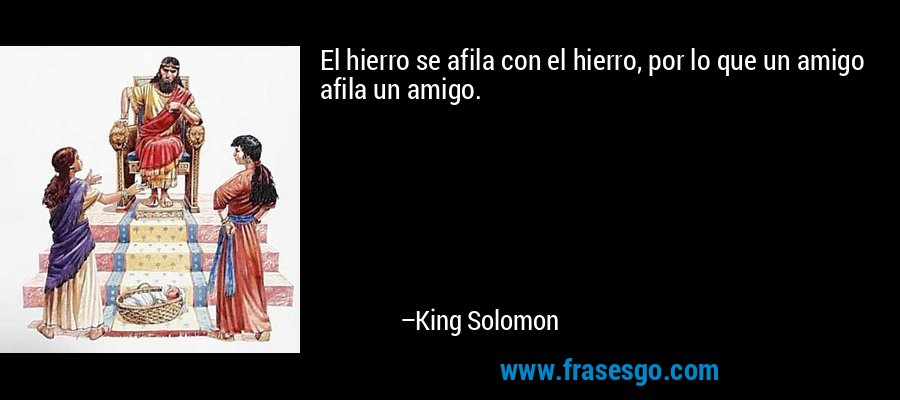 El hierro se afila con el hierro, por lo que un amigo afila un amigo. – King Solomon