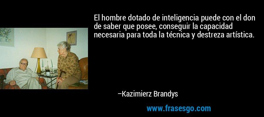 El hombre dotado de inteligencia puede con el don de saber que posee, conseguir la capacidad necesaria para toda la técnica y destreza artística. – Kazimierz Brandys