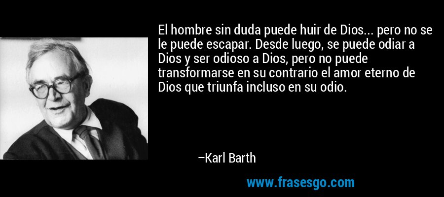 El hombre sin duda puede huir de Dios... pero no se le puede escapar. Desde luego, se puede odiar a Dios y ser odioso a Dios, pero no puede transformarse en su contrario el amor eterno de Dios que triunfa incluso en su odio. – Karl Barth