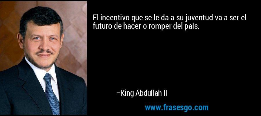 El incentivo que se le da a su juventud va a ser el futuro de hacer o romper del país. – King Abdullah II