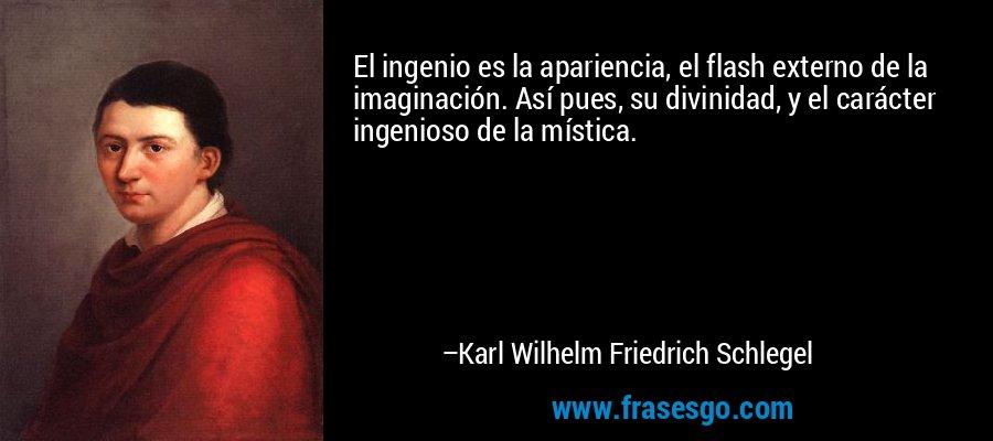 El ingenio es la apariencia, el flash externo de la imaginación. Así pues, su divinidad, y el carácter ingenioso de la mística. – Karl Wilhelm Friedrich Schlegel