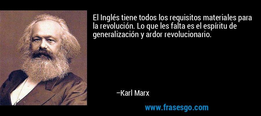 El Inglés tiene todos los requisitos materiales para la revolución. Lo que les falta es el espíritu de generalización y ardor revolucionario. – Karl Marx