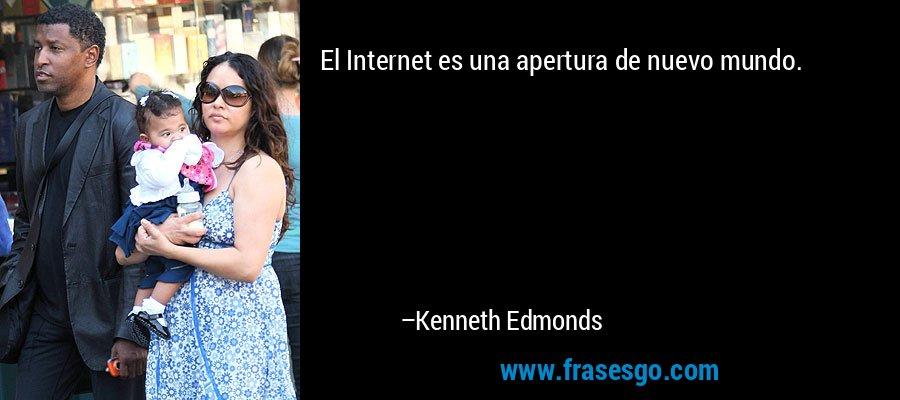 El Internet es una apertura de nuevo mundo. – Kenneth Edmonds
