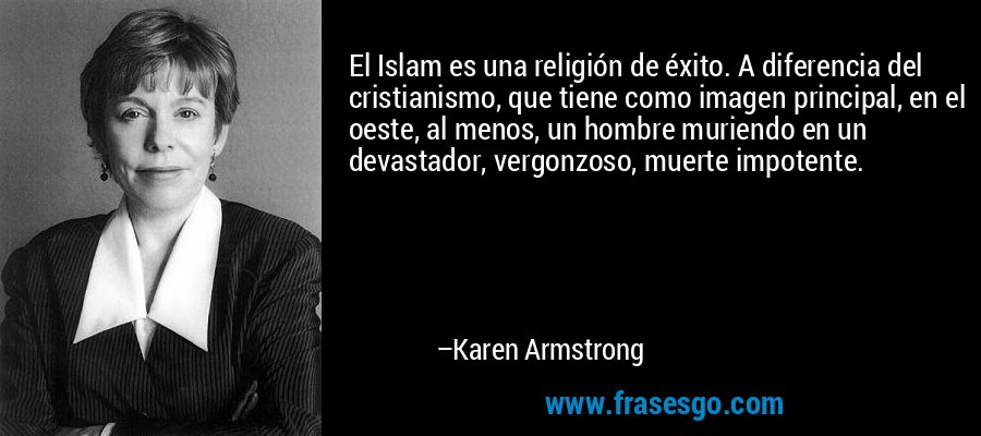 El Islam es una religión de éxito. A diferencia del cristianismo, que tiene como imagen principal, en el oeste, al menos, un hombre muriendo en un devastador, vergonzoso, muerte impotente. – Karen Armstrong