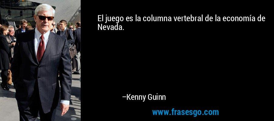 El juego es la columna vertebral de la economía de Nevada. – Kenny Guinn