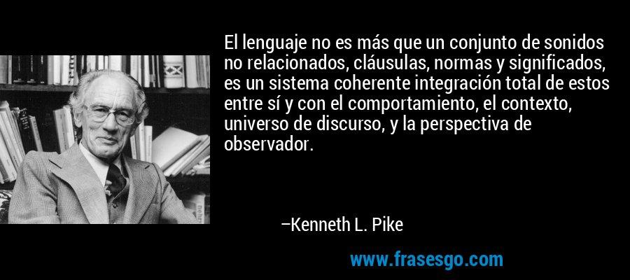 El lenguaje no es más que un conjunto de sonidos no relacionados, cláusulas, normas y significados, es un sistema coherente integración total de estos entre sí y con el comportamiento, el contexto, universo de discurso, y la perspectiva de observador. – Kenneth L. Pike