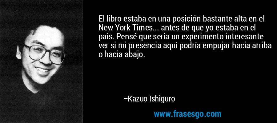 El libro estaba en una posición bastante alta en el New York Times... antes de que yo estaba en el país. Pensé que sería un experimento interesante ver si mi presencia aquí podría empujar hacia arriba o hacia abajo. – Kazuo Ishiguro