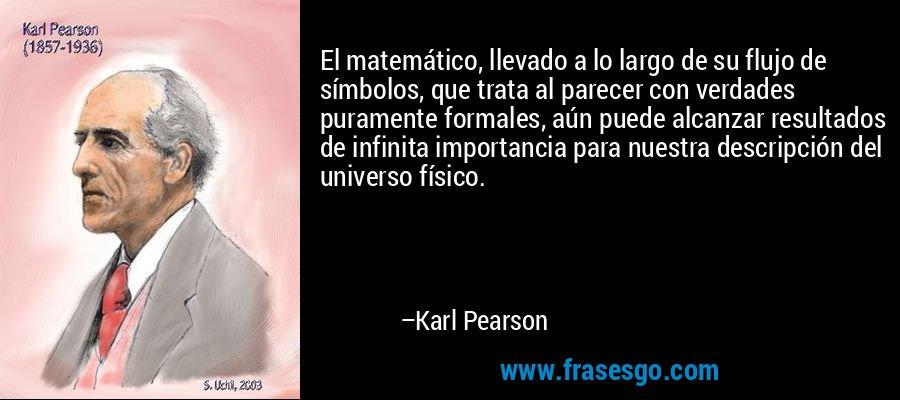 El matemático, llevado a lo largo de su flujo de símbolos, que trata al parecer con verdades puramente formales, aún puede alcanzar resultados de infinita importancia para nuestra descripción del universo físico. – Karl Pearson