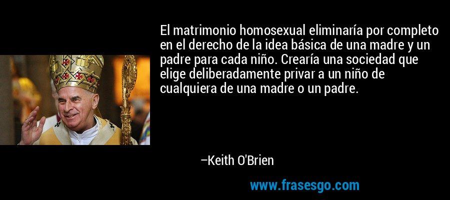 El matrimonio homosexual eliminaría por completo en el derecho de la idea básica de una madre y un padre para cada niño. Crearía una sociedad que elige deliberadamente privar a un niño de cualquiera de una madre o un padre. – Keith O'Brien