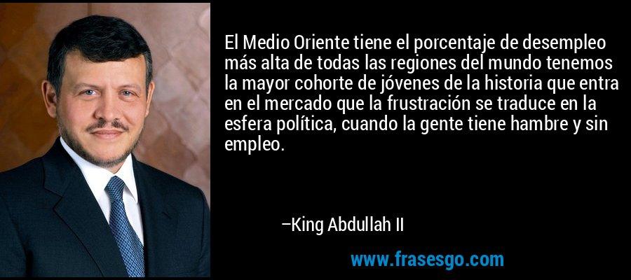 El Medio Oriente tiene el porcentaje de desempleo más alta de todas las regiones del mundo tenemos la mayor cohorte de jóvenes de la historia que entra en el mercado que la frustración se traduce en la esfera política, cuando la gente tiene hambre y sin empleo. – King Abdullah II