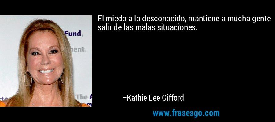 El miedo a lo desconocido, mantiene a mucha gente salir de las malas situaciones. – Kathie Lee Gifford