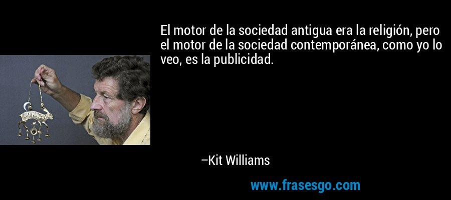 El motor de la sociedad antigua era la religión, pero el motor de la sociedad contemporánea, como yo lo veo, es la publicidad. – Kit Williams