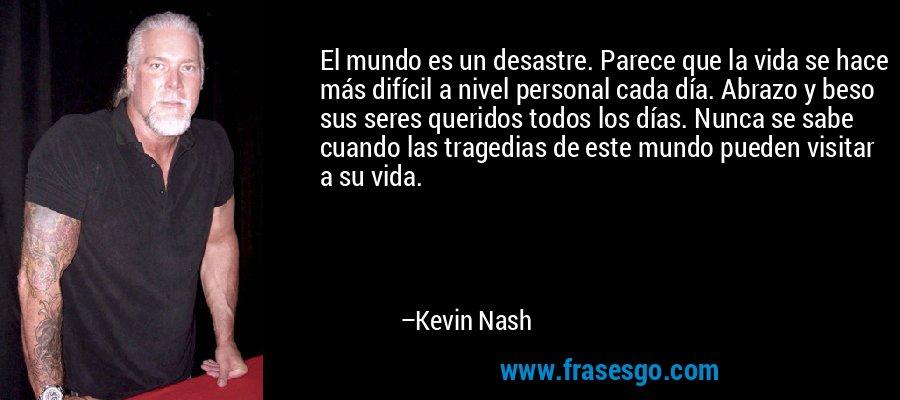 El mundo es un desastre. Parece que la vida se hace más difícil a nivel personal cada día. Abrazo y beso sus seres queridos todos los días. Nunca se sabe cuando las tragedias de este mundo pueden visitar a su vida. – Kevin Nash