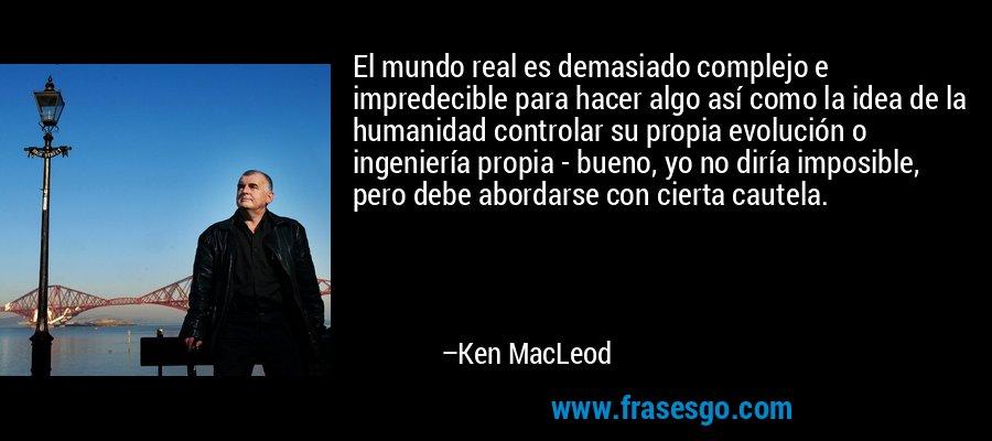 El mundo real es demasiado complejo e impredecible para hacer algo así como la idea de la humanidad controlar su propia evolución o ingeniería propia - bueno, yo no diría imposible, pero debe abordarse con cierta cautela. – Ken MacLeod