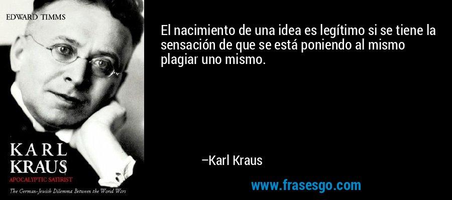 El nacimiento de una idea es legítimo si se tiene la sensación de que se está poniendo al mismo plagiar uno mismo. – Karl Kraus