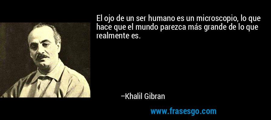 El ojo de un ser humano es un microscopio, lo que hace que el mundo parezca más grande de lo que realmente es. – Khalil Gibran