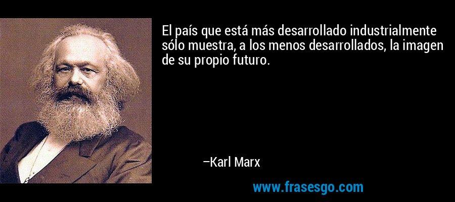 El país que está más desarrollado industrialmente sólo muestra, a los menos desarrollados, la imagen de su propio futuro. – Karl Marx
